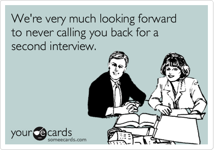 We're very much looking forward to never calling you back for a second interview.