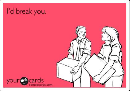 I'd break you.