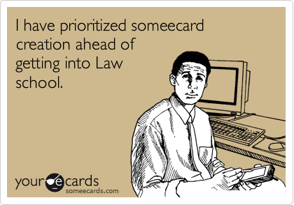 I have prioritized someecard creation ahead of getting into Law school.