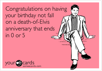 Congratulations on having your birthday not fall on a death-of-Elvis anniversary that ends in 0 or 5