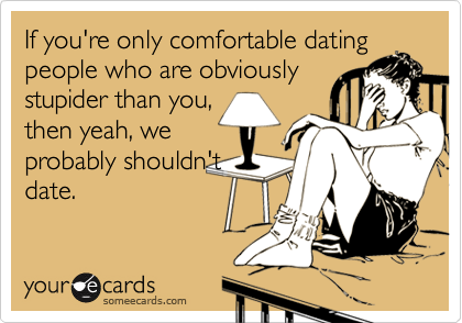 If you're only comfortable dating people who are obviously stupider than you, then yeah, we probably shouldn't date.