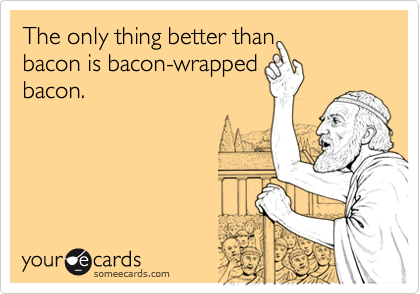 The only thing better than   bacon is bacon-wrapped  bacon.