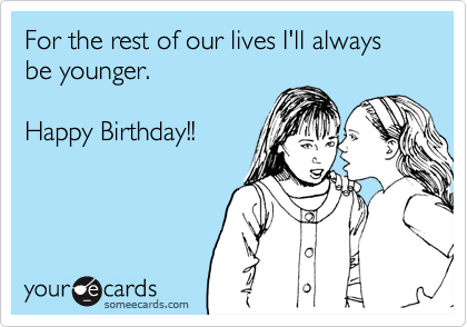 For the rest of our lives I'll always be younger.  Happy Birthday!!