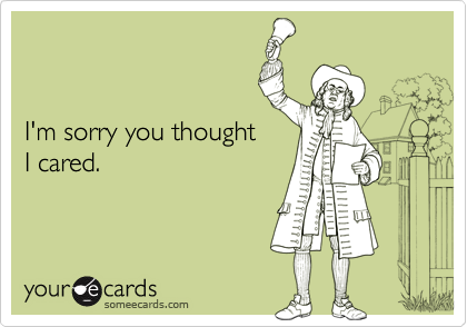 I'm sorry you thought I cared.