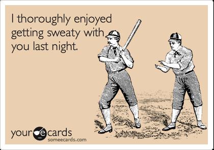 I thoroughly enjoyed getting sweaty with you last night.