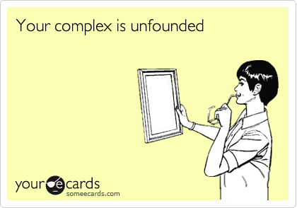 Your complex is unfounded