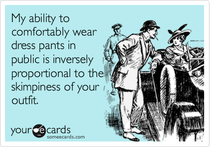 My ability to comfortably wear dress pants in public is inversely proportional to the skimpiness of your outfit.