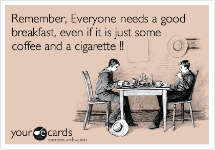 Remember, Everyone needs a good breakfast, even if it is just some  coffee and a cigarette !!