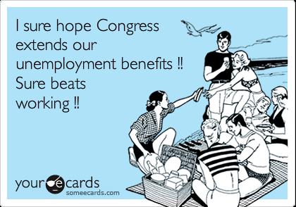 I sure hope Congress  extends our unemployment benefits !! Sure beats working !!