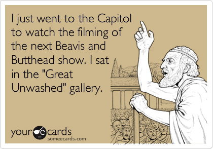 "I just went to the Capitol to watch the filming of the next Beavis and Butthead show. I sat in the ""Great  Unwashed"" gallery."