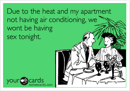 Due to the heat and my apartment not having air conditioning, we wont be having sex tonight.
