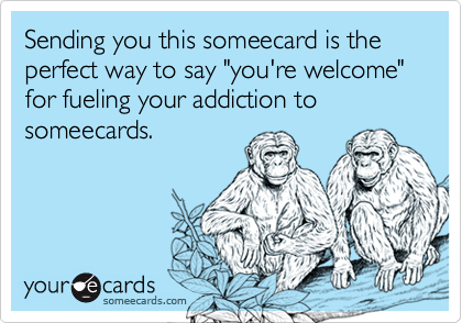 "Sending you this someecard is the perfect way to say ""you're welcome"" for fueling your addiction to someecards."