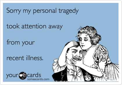 Sorry my personal tragedy   took attention away   from your   recent illness.
