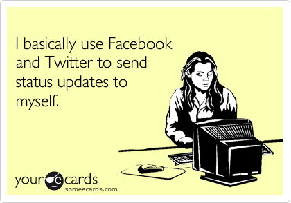I basically use Facebook and Twitter to send status updates to myself.