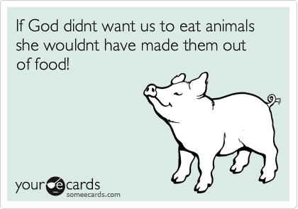 If God didnt want us to eat animals she wouldnt have made them out of food!