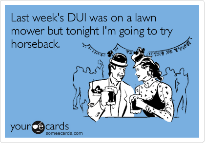 Last week's DUI was on a lawn mower but tonight I'm going to try horseback.