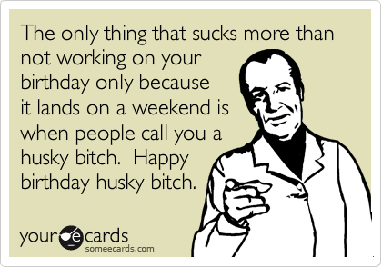 The only thing that sucks more than  not working on your birthday only because it lands on a weekend is when people call you a husky bitch.  Happy birthday husky bitch.