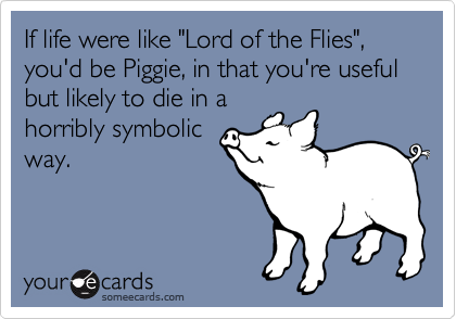 "If life were like ""Lord of the Flies"", you'd be Piggie, in that you're useful but likely to die in a horribly symbolic way."