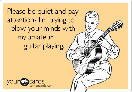 Please be quiet and pay attention- I'm trying to   blow your minds with      my amateur         guitar playing.