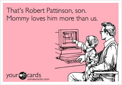 That's Robert Pattinson, son. Mommy loves him more than us.