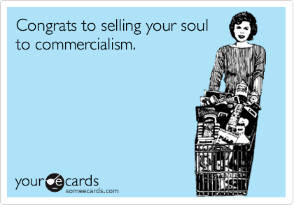 Congrats to selling your soul to commercialism.