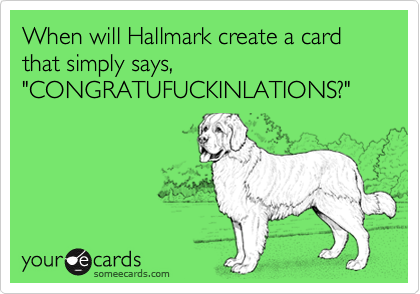 "When will Hallmark create a card that simply says, ""CONGRATUFUCKINLATIONS?"""