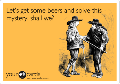 Let's get some beers and solve this mystery, shall we?