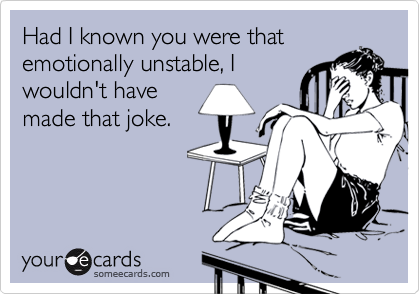 Had I known you were that emotionally unstable, I wouldn't have made that joke.
