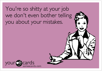 You're so shitty at your job we don't even bother telling you about your mistakes.