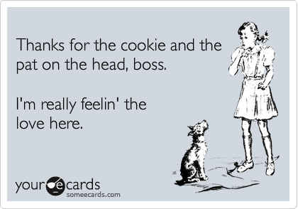 Thanks for the cookie and the pat on the head, boss.  I'm really feelin' the  love here.