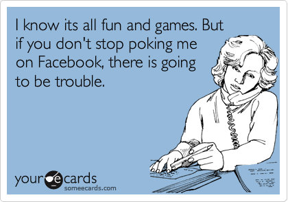 I know its all fun and games. But if you don't stop poking me on Facebook, there is going to be trouble.