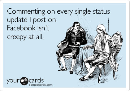 Commenting on every single status update I post on Facebook isn't creepy at all.