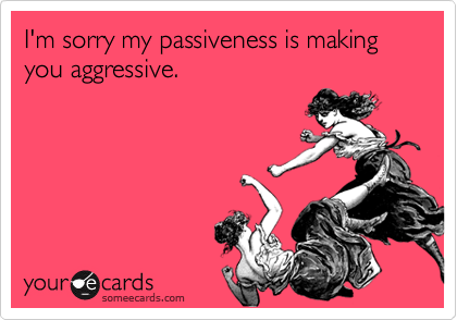 I'm sorry my passiveness is making you aggressive.