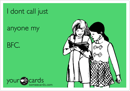 I dont call just   anyone my  BFC.