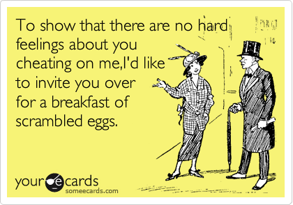 To show that there are no hard feelings about you cheating on me,I'd like to invite you over   for a breakfast of scrambled eggs.