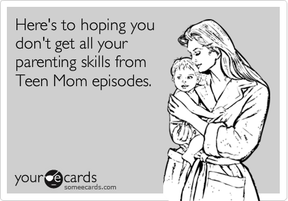 Here's to hoping you don't get all your parenting skills from Teen Mom episodes.