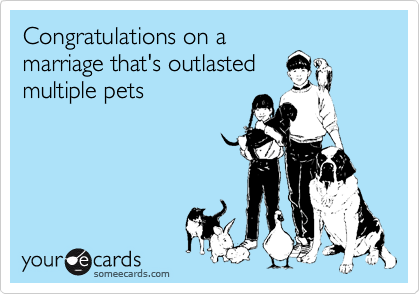 Congratulations on a marriage that's outlasted multiple pets
