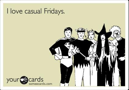 I love casual Fridays.