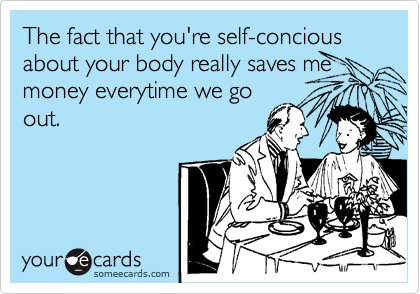 The fact that you're self-concious about your body really saves me money everytime we go out.