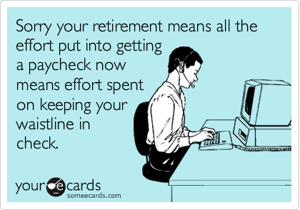 Sorry your retirement means all the effort put into getting a paycheck now means effort spent on keeping your waistline in check.