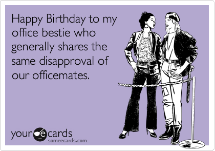 Happy Birthday To My Office Bestie Who Generally Shares The Same Disapproval Of Our Officemates