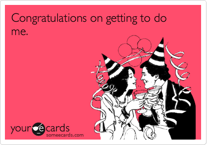 Congratulations on getting to do me.
