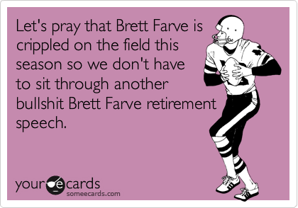 Let's pray that Brett Farve is crippled on the field this season so we don't have to sit through another bullshit Brett Farve retirement speech.