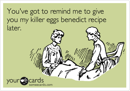 You've got to remind me to give you my killer eggs benedict recipe later.