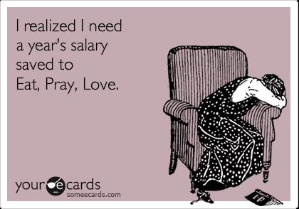 I realized I need a year's salary saved to Eat, Pray, Love.