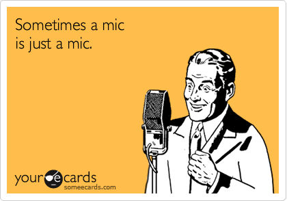 Sometimes a mic is just a mic.