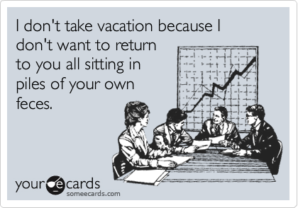 I don't take vacation because I don't want to return to you all sitting in piles of your own feces.