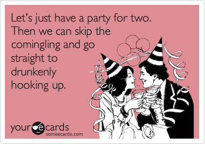 Let's just have a party for two.   Then we can skip the comingling and go straight to drunkenly hooking up.