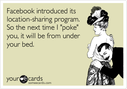 """Facebook introduced its location-sharing program. So the next time I """"poke"""" you, it will be from under your bed."""