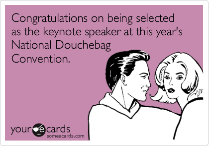 Congratulations on being selected as the keynote speaker at this year's National Douchebag Convention.